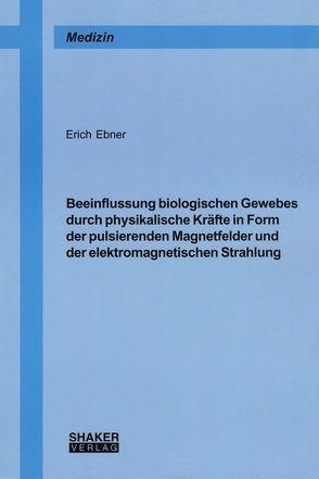 Beeinflussung biologischen Gewebes durch physikalische Kräfte in Form der pulsierenden Magnetfelder und der elektromagnetischen Strahlung von Ebner,  Erich