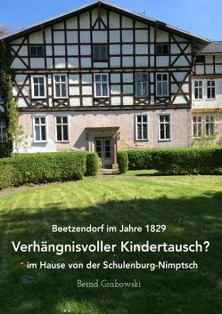 Beetzendorf im Jahre 1829 – Verhängnisvoller Kindertausch? im Hause von der Schulenburg-Nimptsch von Dr. Grabowski,  Bernd
