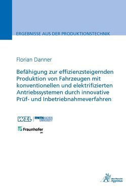 Befähigung zur effizienzsteigernden Produktion von Fahrzeugen mit konventionellen und elektrifizierten Antriebssystemen durch innovative Prüf- und Inbetriebnahmeverfahren von Danner,  Florian Gerhard