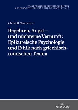 Begehren, Angst – und nüchterne Vernunft: Epikureische Psychologie und Ethik nach griechisch-römischen Texten von Neumeister,  Christoff