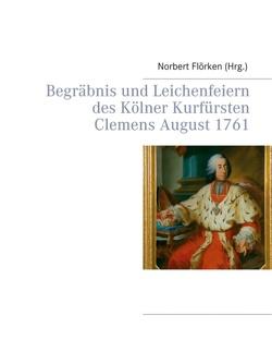 Begräbnis und Leichenfeiern des Kölner Kurfürsten Clemens August 1761 von Flörken,  Norbert