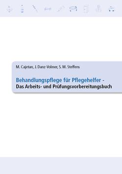 Behandlungspflege für Pflegehelfer – Das Arbeits- und Prüfungsvorbereitungsbuch von Cajetan,  Martina, Danz-Volmer,  Janina, Steffens,  Sabrina Maxi