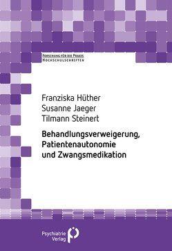 Behandlungsverweigerung, Patientenautonomie und Zwangsmedikation von Hüther,  Franziska, Jaeger,  Susanne, Steinert,  Tillmann