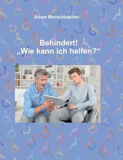 """Behindert! """"Wie kann ich helfen""""? von Merschbacher,  Adam"""