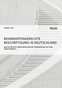 Behindertengerechte Beschäftigung in Deutschland. Welche Rechte haben Menschen mit Behinderung auf dem Arbeitsmarkt? von Ort,  Markus