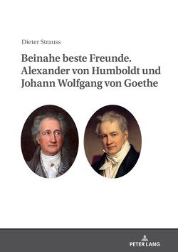 Beinahe beste Freunde. Alexander von Humboldt und Johann Wolfgang von Goethe von Strauss,  Dieter