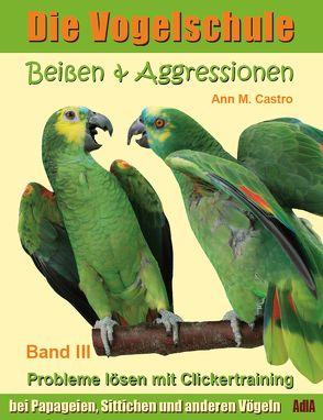Beißen & Aggressionen bei Papageien, Sittichen und anderen Vögeln: Probleme lösen mit Clickertraining. Die Vogelschule von Castro,  Ann