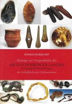 Beiträge zu Vorgeschichte des Aschaffenburger Landes im Spiegel der Sammlungen des Aschaffenburger Stiftsmuseums von Marquart,  Markus
