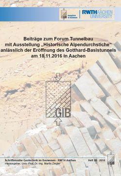 """Beiträge zum Forum Tunnelbau mit Ausstellung """"Historische Alpendurchstiche"""" anlässlich der Eröffnung des Gotthard-Basistunnels am 18.11.2016 in Aachen von Univ.-Prof. Dr.-Ing. Martin,  Ziegler"""