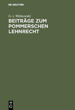 Beiträge zum Pommerschen Lehnrecht von Wilmowski,  G. v.
