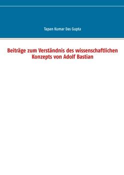 Beiträge zum Verständnis des wissenschaftlichen Konzepts von Adolf Bastian von Das Gupta,  Tapan Kumar