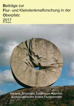 Beiträge zur Flur- und Kleindenkmalforschung in der Oberpfalz 2017 von Arbeitsgemeinschaft Flur- und Kleindenkmalforschung in der Oberpfalz,  AFO, Bodner,  Eckhard, Böhm,  Leonore, Frahsek,  Bernhard, Schwaiger,  Dieter