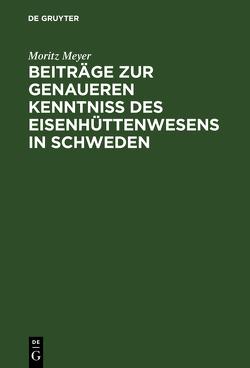 Beiträge zur genaueren Kenntniß des Eisenhüttenwesens in Schweden von Meyer,  Moritz