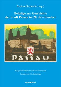 Beiträge zur Geschichte der Stadt Passau im 20. Jahrhundert von Eberhardt,  Markus, Kellermann,  Heinz