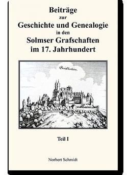 Beiträge zur Geschichte und Genealogie in den Solmser Grafschaften im 17. Jahrhundert Teil I von Schmidt,  Norbert