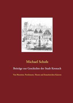 Beiträge zur Kronacher Stadtgeschichte von Scholz,  Michael