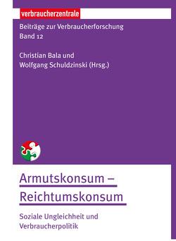 Beiträge zur Verbraucherforschung Band 12 Armutskonsum – Reichtumskonsum: von Bala,  Christian, Schuldzinski,  Wolfgang