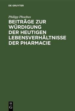 Beiträge zur Würdigung der heutigen Lebensverhältnisse der Pharmacie von Phoebus,  Philipp