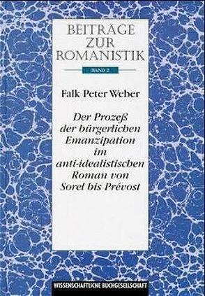 Beiträge zur Romanistik / Der Prozess der bürgerlichen Emanzipation im anti-idealistischen Roman von Sorel bis Prévost von Weber,  Falk P