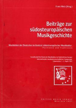 Beiträge zur südosteuropäischen Musikgeschichte. Musikleben der Deutschen im Kontext südosteuropäischer Musikkultur. Positionen und Traditionen von Metz,  Franz