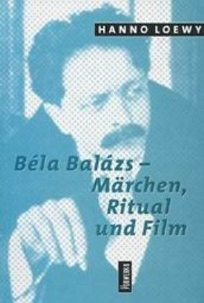 Béla Balász – Märchen, Ritual und Film von Loewy,  Hanno