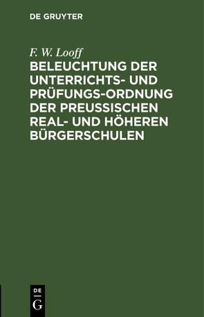 Beleuchtung der Unterrichts- und Prüfungs-Ordnung der preußischen Real- und höheren Bürgerschulen von Looff,  F. W.