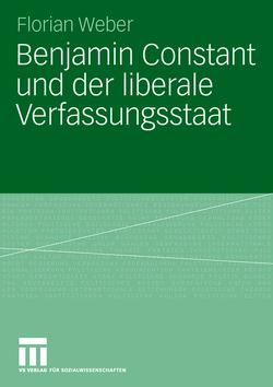 Benjamin Constant und der liberale Verfassungsstaat von Weber,  Florian