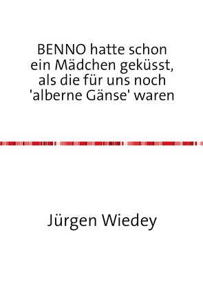 BENNO hatte schon ein Mädchen geküsst, als Mädchen für uns noch 'alberne Gänse' waren von Wiedey,  Jürgen