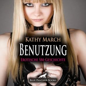 Benutzung | Erotik Audio SM-Story | Erotisches SM-Hörbuch Audio CD von Fengler,  Maike Luise, March,  Kathy