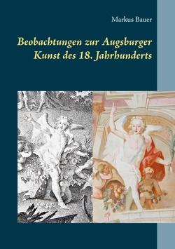 Beobachtungen zur Augsburger Kunst des 18. Jahrhunderts von Bauer,  Markus