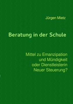 Beratung in der Schule – Mittel zu Emanzipation und Mündigkeit oder Dienstleisterin Neuer Steuerung von Mietz,  Jürgen