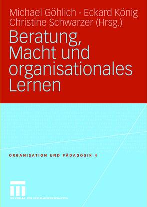 Beratung, Macht und organisationales Lernen von Göhlich,  Michael, König,  Eckard, Schwarzer,  Christine