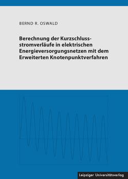 Berechnung der Kurzschlussstromverläufe in elektrischen Energieversorgungsnetzen mit dem Erweiterten Knotenpunktverfahren von Oswald,  Bernd R.