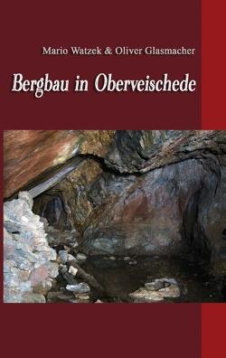 Bergbau in Oberveischede von Glasmacher,  Oliver, Watzek,  Mario