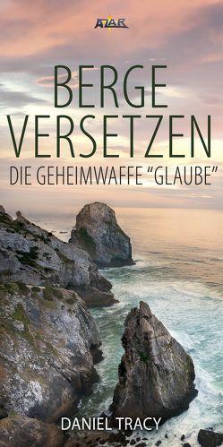 """Berge versetzen – die Geheimwaffe """"Glaube"""" von Tracy,  Daniel"""