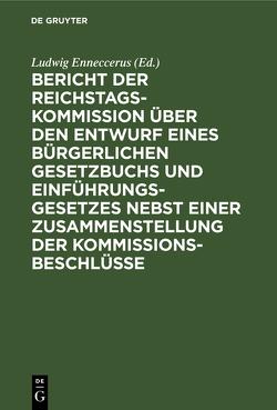 Bericht der Reichstags-Kommission über den Entwurf eines Bürgerlichen Gesetzbuchs und Einführungsgesetzes nebst einer Zusammenstellung der Kommissionsbeschlüsse von Enneccerus,  Ludwig