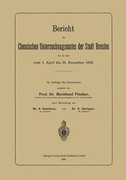Bericht des Chemischen Untersuchungsamtes der Stadt Breslau für die Zeit vom 1. April bis 31. Dezember 1902 von Fischer,  Bernhard, Samelson,  S., Springer,  E.
