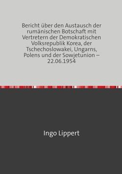 Bericht über den Austausch der rumänischen Botschaft mit Vertretern der Demokratischen Volksrepublik Korea, der Tschechoslowakei, Ungarns, Polens und der Sowjetunion – 22.06.1954 von Lippert,  Ingo