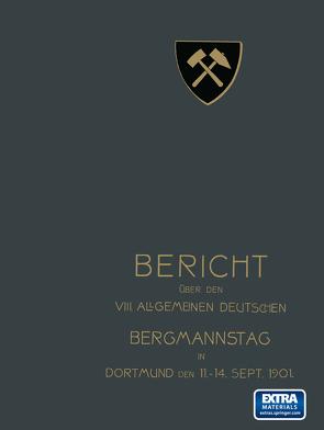 """Bericht über den VIII. Allgemeinen Deutschen Bergmannstag zu Dortmund vom 11. bis 14. September 1901 von Redaktion der Zeitschrift """"Glückauf"""" unter Mitwirkung des vorbereitenden Ausschusses"""