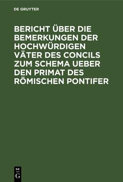 Bericht über die Bemerkungen der hochwürdigen Väter des Concils zum Schema ueber den Primat des Römischen Pontifer