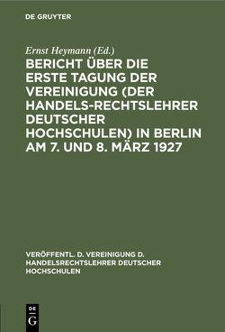 Bericht über die … Tagung der Vereinigung (der Handelsrechtslehrer deutscher Hochschulen) in Berlin am 7. und 8. März 1927 von Heymann,  Ernst