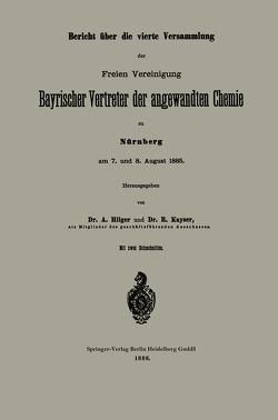 Bericht über die vierte Versammlung der Freien Vereinigung Bayrischer Vertreter der angewandten Chemie zu Nürnberg am 7. und 8. August 1885 von Hilger,  A., Kayser,  R.