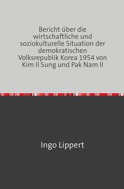 Bericht über die wirtschaftliche und soziokulturelle Situation der demokratischen Volksrepublik Korea 1954 von Kim Il Sung und Pak Nam Il von Lippert,  Ingo
