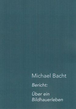 Bericht: Über ein Bildhauerleben von Bacht,  Michael