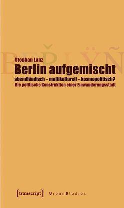 Berlin aufgemischt: abendländisch, multikulturell, kosmopolitisch? von Lanz,  Stephan