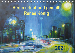 Berlin erlebt und gemalt – Renée König (Tischkalender 2021 DIN A5 quer) von König,  Renee