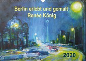 Berlin erlebt und gemalt – Renée König (Wandkalender 2020 DIN A3 quer) von König,  Renee