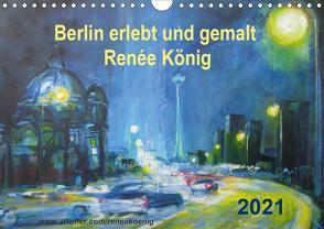 Berlin erlebt und gemalt – Renée König (Wandkalender 2021 DIN A4 quer) von König,  Renee