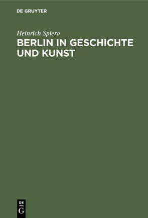 Berlin in Geschichte und Kunst von Spiero,  Heinrich