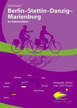 Berlin – Stettin – Danzig – Marienburg Ein Radreiseführer von Kaden,  Detlef